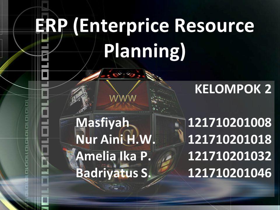 KELOMPOK 2 Masfiyah 121710201008 Nur Aini H.W. 121710201018 Amelia Ika P. 121710201032 Badriyatus S. 121710201046 ERP (Enterprice Resource Planning)