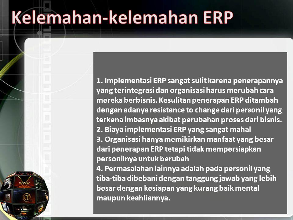 1. Implementasi ERP sangat sulit karena penerapannya yang terintegrasi dan organisasi harus merubah cara mereka berbisnis. Kesulitan penerapan ERP dit