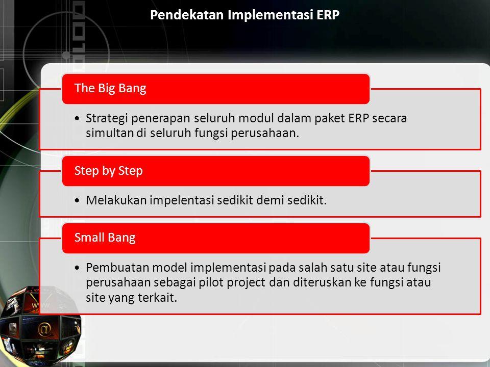 Pendekatan Implementasi ERP Strategi penerapan seluruh modul dalam paket ERP secara simultan di seluruh fungsi perusahaan. The Big Bang Melakukan impe
