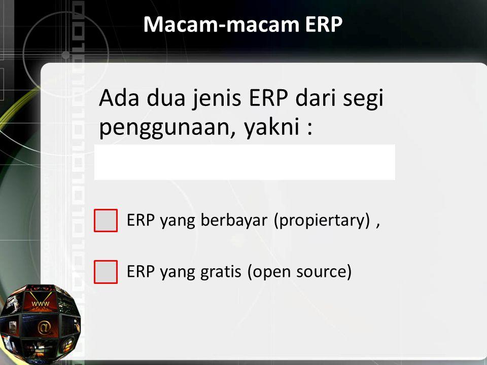Macam-macam ERP Ada dua jenis ERP dari segi penggunaan, yakni : ERP yang berbayar (propiertary), ERP yang gratis (open source)