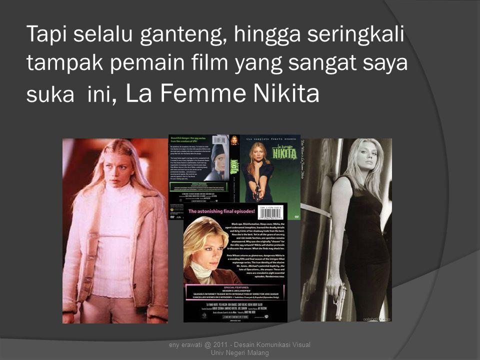 Tapi selalu ganteng, hingga seringkali tampak pemain film yang sangat saya suka ini, La Femme Nikita eny erawati @ 2011 - Desain Komunikasi Visual Univ Negeri Malang