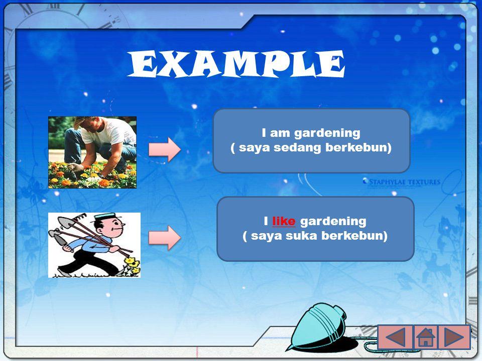 EXAMPLE I like gardening ( saya suka berkebun) I am gardening ( saya sedang berkebun)