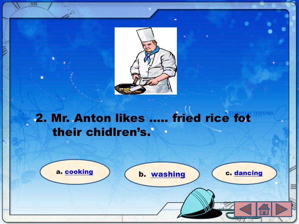 2. Mr. Anton likes ….. fried rice fot their chidlren's. a. cookingcooking b. washingwashing c. dancingdancing