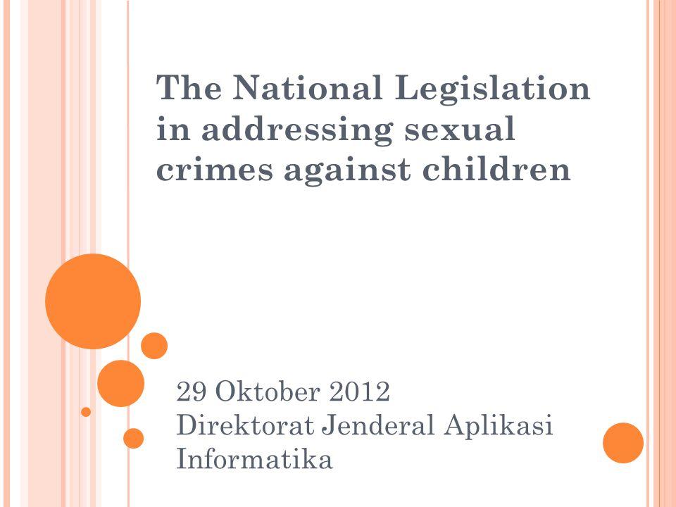 The National Legislation in addressing sexual crimes against children 29 Oktober 2012 Direktorat Jenderal Aplikasi Informatika