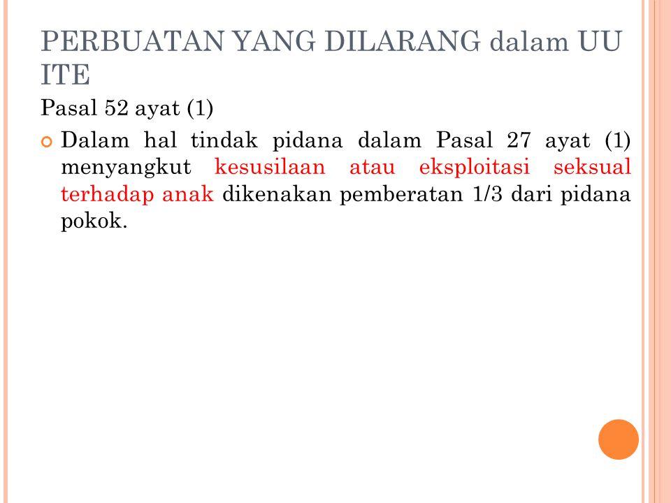 PERBUATAN YANG DILARANG dalam UU ITE Pasal 52 ayat (1) Dalam hal tindak pidana dalam Pasal 27 ayat (1) menyangkut kesusilaan atau eksploitasi seksual terhadap anak dikenakan pemberatan 1/3 dari pidana pokok.