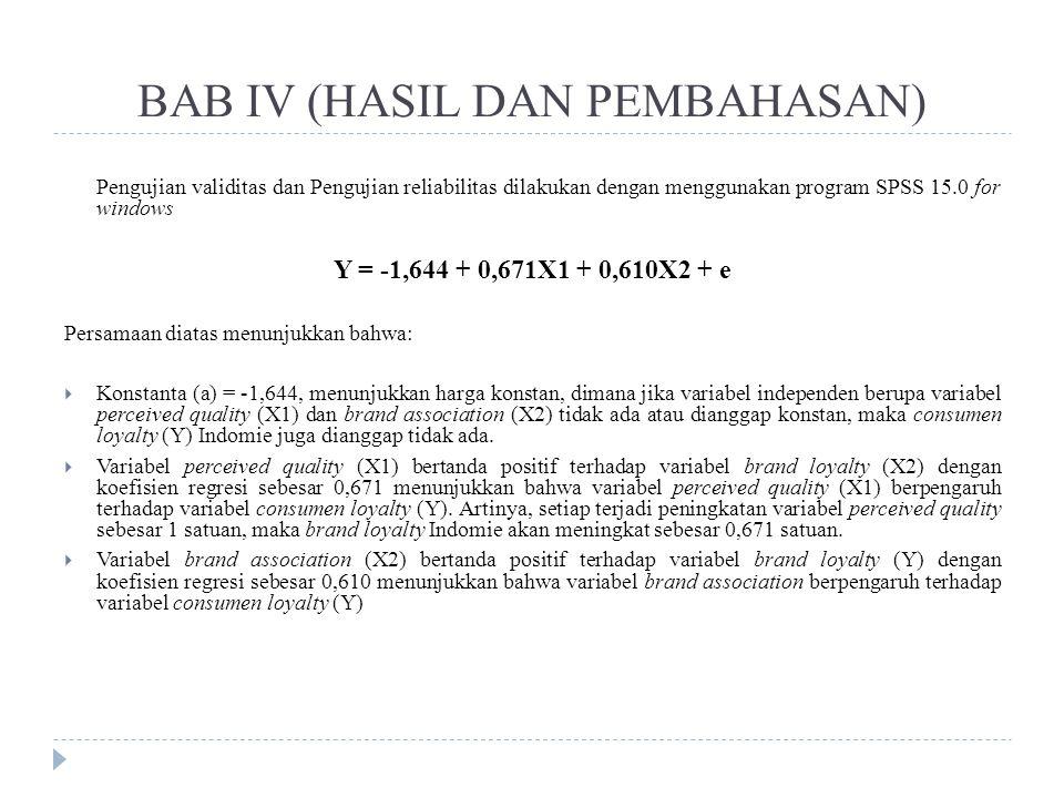 BAB IV (HASIL DAN PEMBAHASAN) Pengujian validitas dan Pengujian reliabilitas dilakukan dengan menggunakan program SPSS 15.0 for windows Y = -1,644 + 0,671X1 + 0,610X2 + e Persamaan diatas menunjukkan bahwa:  Konstanta (a) = -1,644, menunjukkan harga konstan, dimana jika variabel independen berupa variabel perceived quality (X1) dan brand association (X2) tidak ada atau dianggap konstan, maka consumen loyalty (Y) Indomie juga dianggap tidak ada.