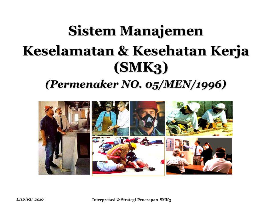 EHS/RI/ 2010 Interpretasi & Strategi Penerapan SMK3 Ketentuan Penerapan SMK3  Setiap perusahaan yang mempekerjakan tenaga kerja sebanyak 100 (seratus) orang atau lebih dan atau;  Mengandung potensi bahaya yang ditimbulkan oleh karakteristik proses atau bahan produksi yang dapat mengakibatkan kecelakaan kerja seperti peledakan, kebakaran, pencemaran dan penyakit akibat;  Wajib dilaksanakan oleh Pengurus, Pengusaha dan seluruh tenaga kerja sebagai satu kesatuan