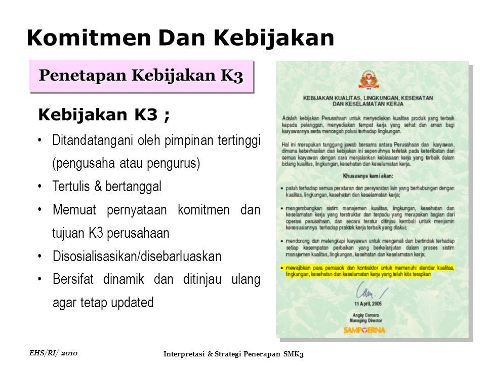EHS/RI/ 2010 Interpretasi & Strategi Penerapan SMK3 Kebijakan K3 ; Ditandatangani oleh pimpinan tertinggi (pengusaha atau pengurus) Tertulis & bertanggal Memuat pernyataan komitmen dan tujuan K3 perusahaan Disosialisasikan/disebarluaskan Bersifat dinamik dan ditinjau ulang agar tetap updated Penetapan Kebijakan K3 Komitmen Dan Kebijakan