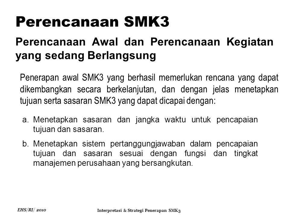 EHS/RI/ 2010 Interpretasi & Strategi Penerapan SMK3 Perencanaan Awal dan Perencanaan Kegiatan yang sedang Berlangsung Perencanaan SMK3 Penerapan awal SMK3 yang berhasil memerlukan rencana yang dapat dikembangkan secara berkelanjutan, dan dengan jelas menetapkan tujuan serta sasaran SMK3 yang dapat dicapai dengan: a.Menetapkan sasaran dan jangka waktu untuk pencapaian tujuan dan sasaran.