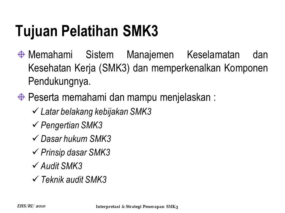 EHS/RI/ 2010 Interpretasi & Strategi Penerapan SMK3 Tujuan Pelatihan SMK3 Memahami Sistem Manajemen Keselamatan dan Kesehatan Kerja (SMK3) dan memperkenalkan Komponen Pendukungnya.