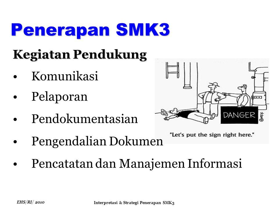 EHS/RI/ 2010 Interpretasi & Strategi Penerapan SMK3 Kegiatan Pendukung Komunikasi Pelaporan Pendokumentasian Pengendalian Dokumen Pencatatan dan Manajemen Informasi Penerapan SMK3