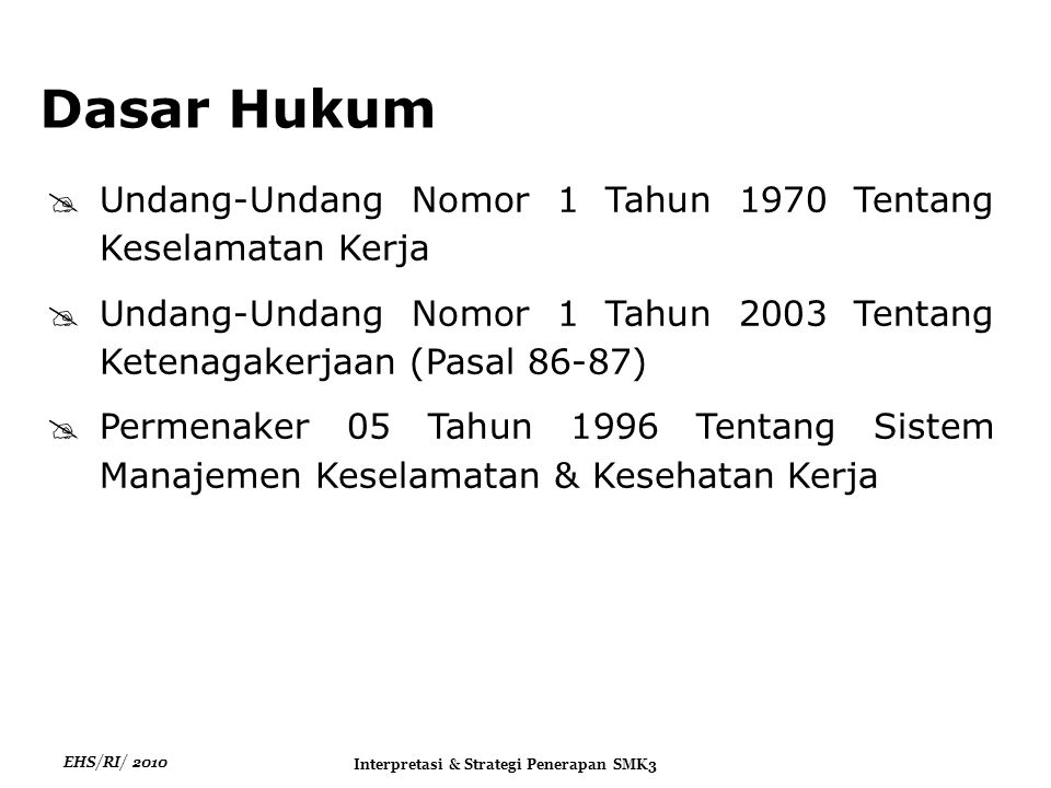 EHS/RI/ 2010 Interpretasi & Strategi Penerapan SMK3  Undang-Undang Nomor 1 Tahun 1970 Tentang Keselamatan Kerja  Undang-Undang Nomor 1 Tahun 2003 Tentang Ketenagakerjaan (Pasal 86-87)  Permenaker 05 Tahun 1996 Tentang Sistem Manajemen Keselamatan & Kesehatan Kerja Dasar Hukum
