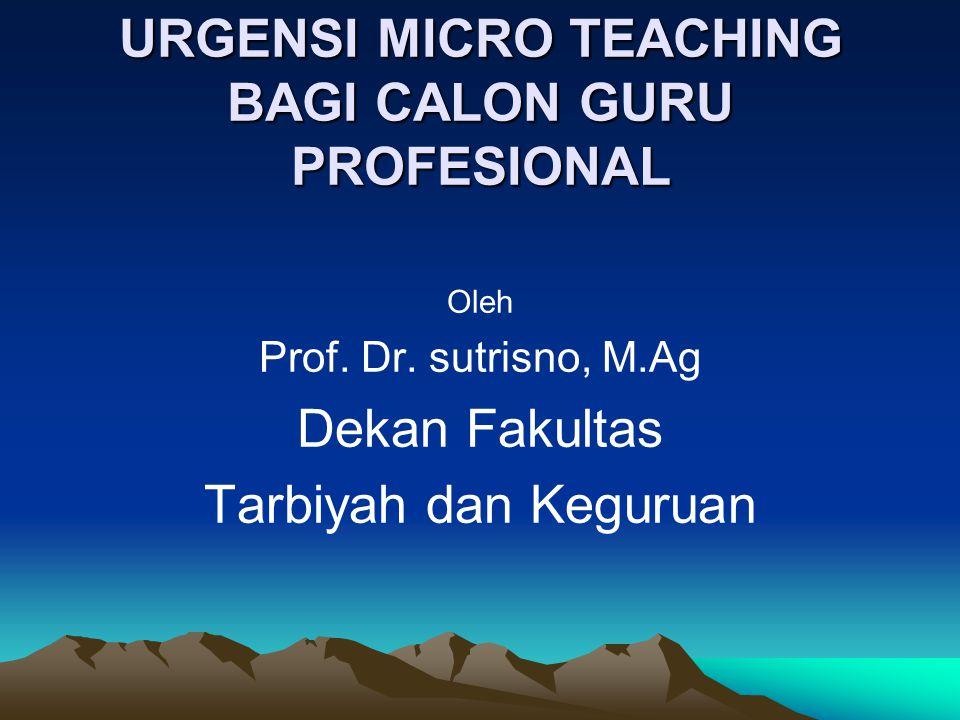 URGENSI MICRO TEACHING BAGI CALON GURU PROFESIONAL Oleh Prof. Dr. sutrisno, M.Ag Dekan Fakultas Tarbiyah dan Keguruan