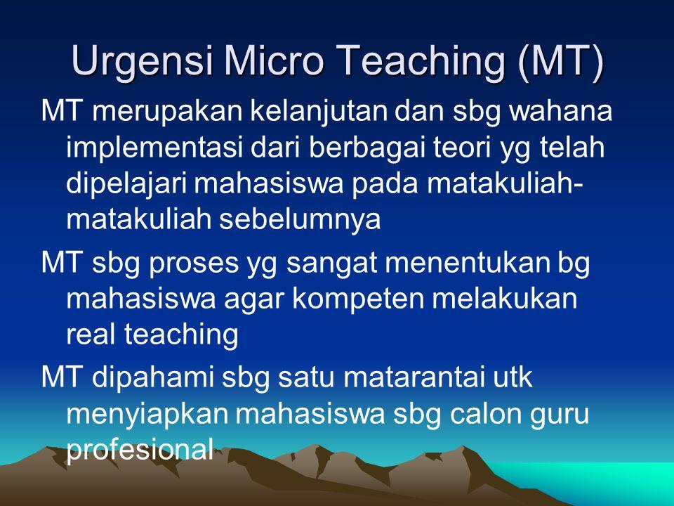 Urgensi Micro Teaching (MT) MT merupakan kelanjutan dan sbg wahana implementasi dari berbagai teori yg telah dipelajari mahasiswa pada matakuliah- mat