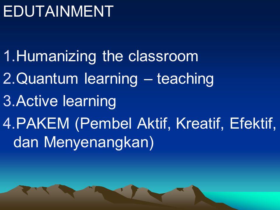 EDUTAINMENT 1.Humanizing the classroom 2.Quantum learning – teaching 3.Active learning 4.PAKEM (Pembel Aktif, Kreatif, Efektif, dan Menyenangkan)