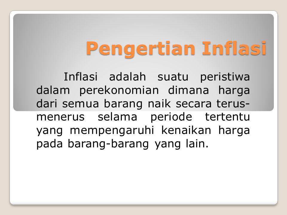 Pengertian Inflasi Inflasi adalah suatu peristiwa dalam perekonomian dimana harga dari semua barang naik secara terus- menerus selama periode tertentu
