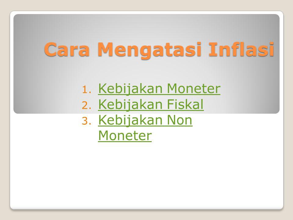 Cara Mengatasi Inflasi 1. Kebijakan Moneter Kebijakan Moneter 2. Kebijakan Fiskal Kebijakan Fiskal 3. Kebijakan Non Moneter Kebijakan Non Moneter