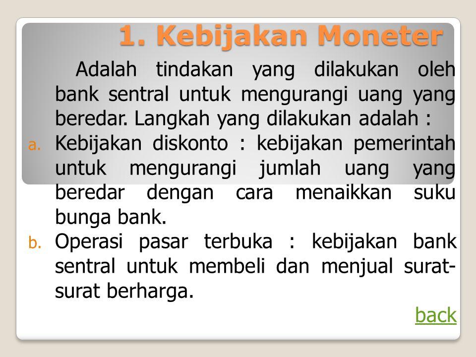 1. Kebijakan Moneter Adalah tindakan yang dilakukan oleh bank sentral untuk mengurangi uang yang beredar. Langkah yang dilakukan adalah : a. Kebijakan