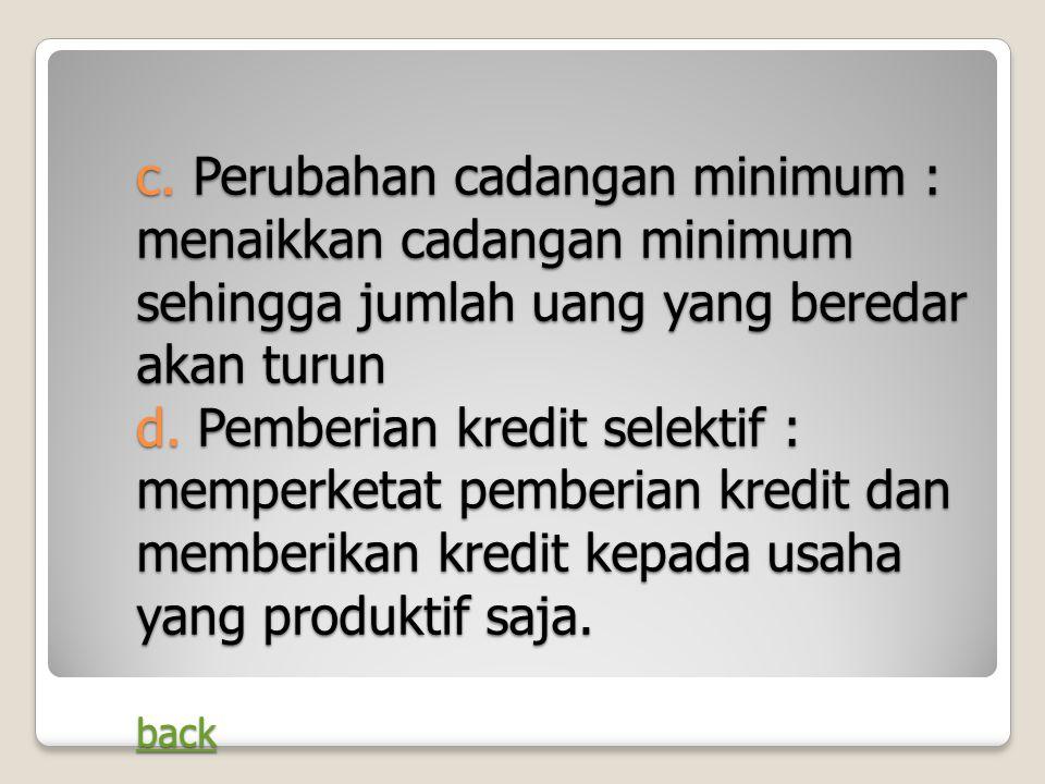 c. Perubahan cadangan minimum : menaikkan cadangan minimum sehingga jumlah uang yang beredar akan turun d. Pemberian kredit selektif : memperketat pem