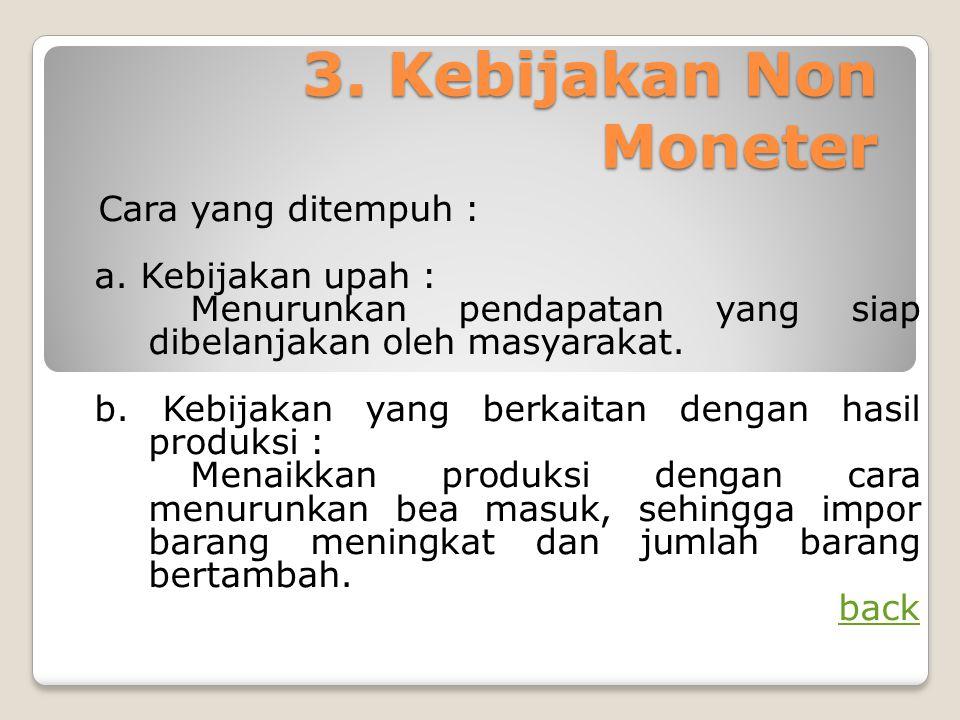 3. Kebijakan Non Moneter Cara yang ditempuh : a. Kebijakan upah : Menurunkan pendapatan yang siap dibelanjakan oleh masyarakat. b. Kebijakan yang berk