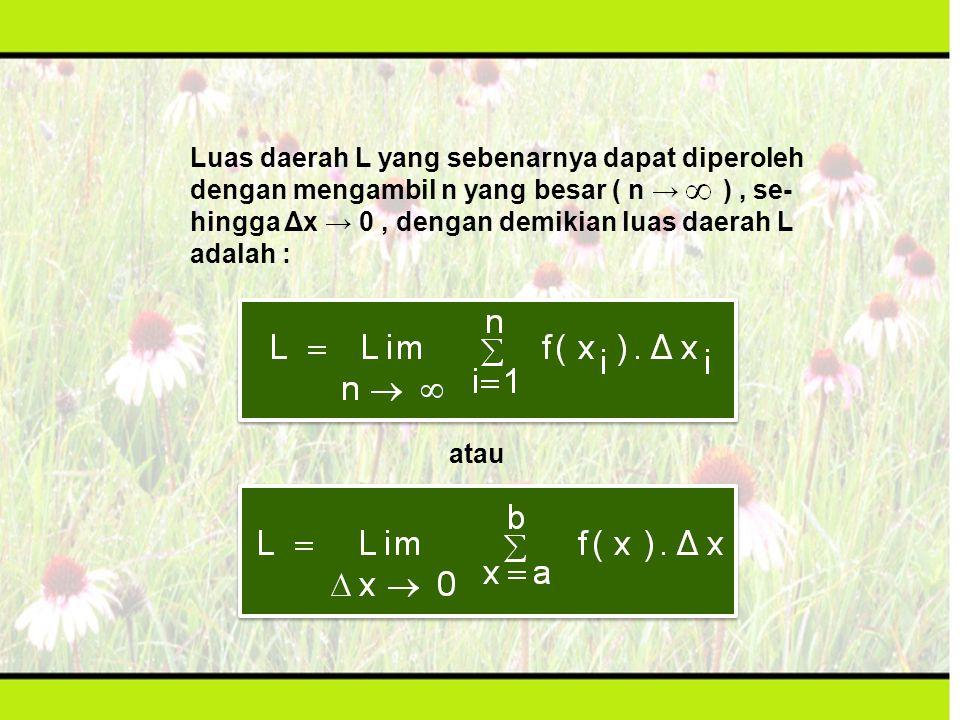 Luas daerah L yang sebenarnya dapat diperoleh dengan mengambil n yang besar ( n → ), se- hingga Δx → 0, dengan demikian luas daerah L adalah : atau