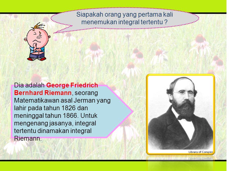 Siapakah orang yang pertama kali menemukan integral tertentu ? Dia adalah George Friedrich Bernhard Riemann, seorang Matematikawan asal Jerman yang la