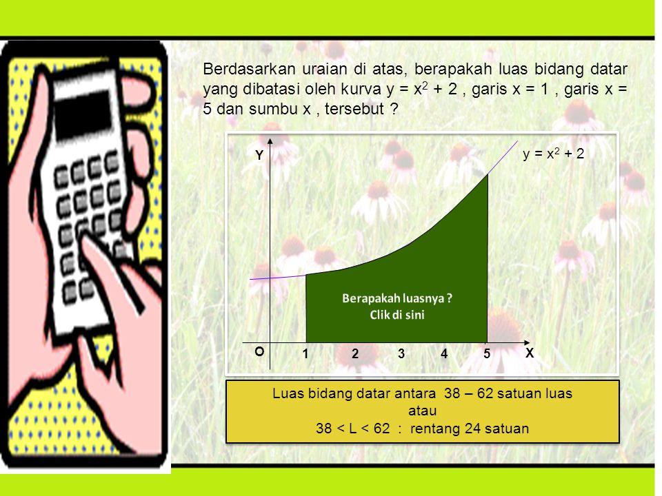 Berdasarkan uraian di atas, berapakah luas bidang datar yang dibatasi oleh kurva y = x 2 + 2, garis x = 1, garis x = 5 dan sumbu x, tersebut ? Luas bi