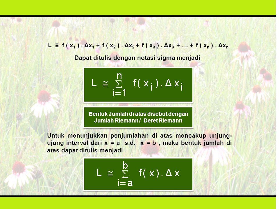 L ≡ f ( x 1 ). Δx 1 + f ( x 2 ). Δx 2 + f ( x 3 ). Δx 3 + … + f ( x n ). Δx n Dapat ditulis dengan notasi sigma menjadi Bentuk Jumlah di atas disebut