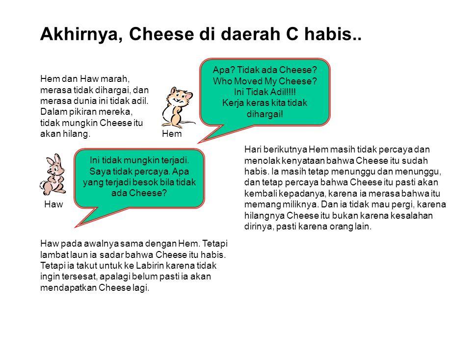 Akhirnya, Cheese di daerah C habis.. Hem Haw Apa? Tidak ada Cheese? Who Moved My Cheese? Ini Tidak Adil!!!! Kerja keras kita tidak dihargai! Ini tidak