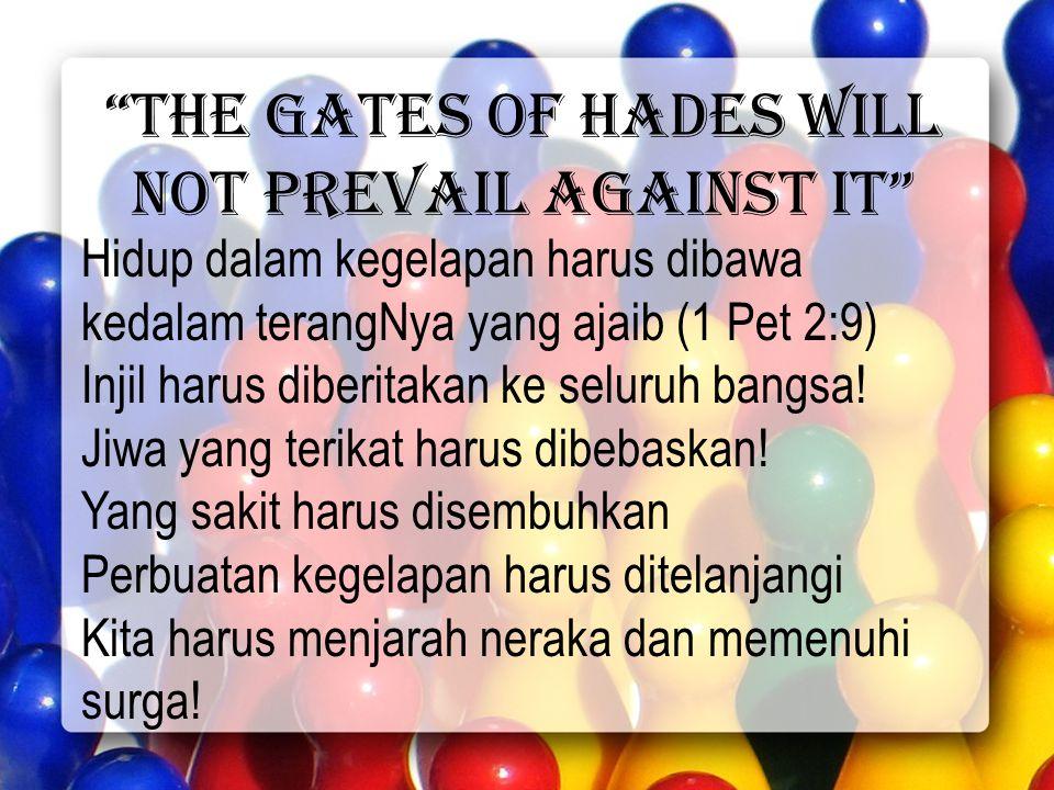 the gates of hades will not prevail against it Hidup dalam kegelapan harus dibawa kedalam terangNya yang ajaib (1 Pet 2:9) Injil harus diberitakan ke seluruh bangsa.
