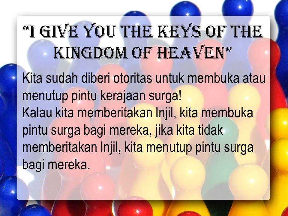 I give you the keys of the kingdom of heaven Kita sudah diberi otoritas untuk membuka atau menutup pintu kerajaan surga.
