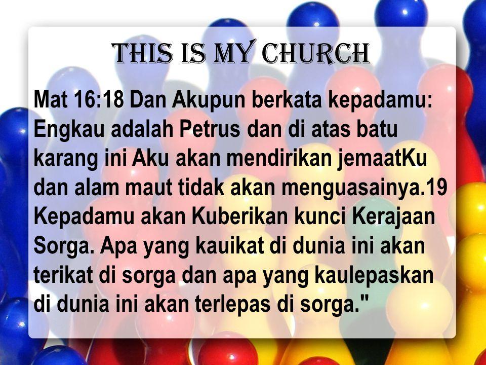 This is my Church Mat 16:18 Dan Akupun berkata kepadamu: Engkau adalah Petrus dan di atas batu karang ini Aku akan mendirikan jemaatKu dan alam maut tidak akan menguasainya.19 Kepadamu akan Kuberikan kunci Kerajaan Sorga.