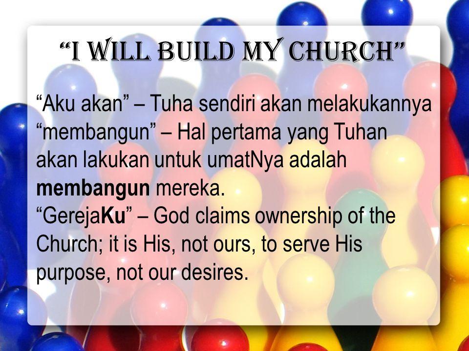 I will build my church Aku akan – Tuha sendiri akan melakukannya membangun – Hal pertama yang Tuhan akan lakukan untuk umatNya adalah membangun mereka.