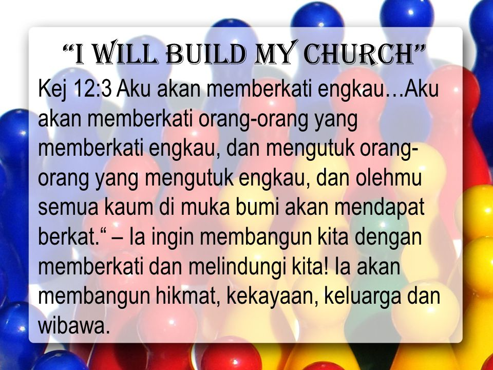 I will build my church Kej 12:3 Aku akan memberkati engkau…Aku akan memberkati orang-orang yang memberkati engkau, dan mengutuk orang- orang yang mengutuk engkau, dan olehmu semua kaum di muka bumi akan mendapat berkat. – Ia ingin membangun kita dengan memberkati dan melindungi kita.