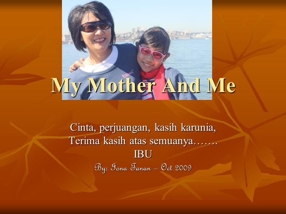 My Mother And Me Cinta, perjuangan, kasih karunia, Terima kasih atas semuanya……. IBU By: Iona Tanan – Oct 2009