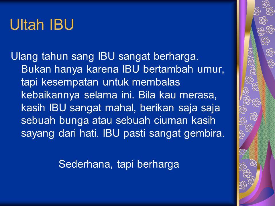 Ultah IBU Ulang tahun sang IBU sangat berharga. Bukan hanya karena IBU bertambah umur, tapi kesempatan untuk membalas kebaikannya selama ini. Bila kau