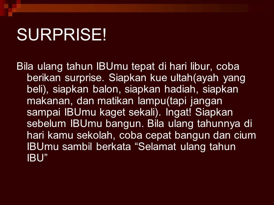 SURPRISE! Bila ulang tahun IBUmu tepat di hari libur, coba berikan surprise. Siapkan kue ultah(ayah yang beli), siapkan balon, siapkan hadiah, siapkan