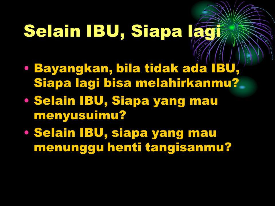 Selain IBU, Siapa lagi Bayangkan, bila tidak ada IBU, Siapa lagi bisa melahirkanmu? Selain IBU, Siapa yang mau menyusuimu? Selain IBU, siapa yang mau