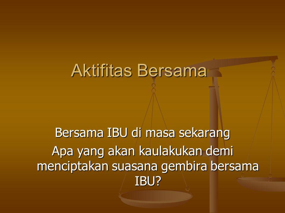 Aktifitas Bersama Bersama IBU di masa sekarang Apa yang akan kaulakukan demi menciptakan suasana gembira bersama IBU?