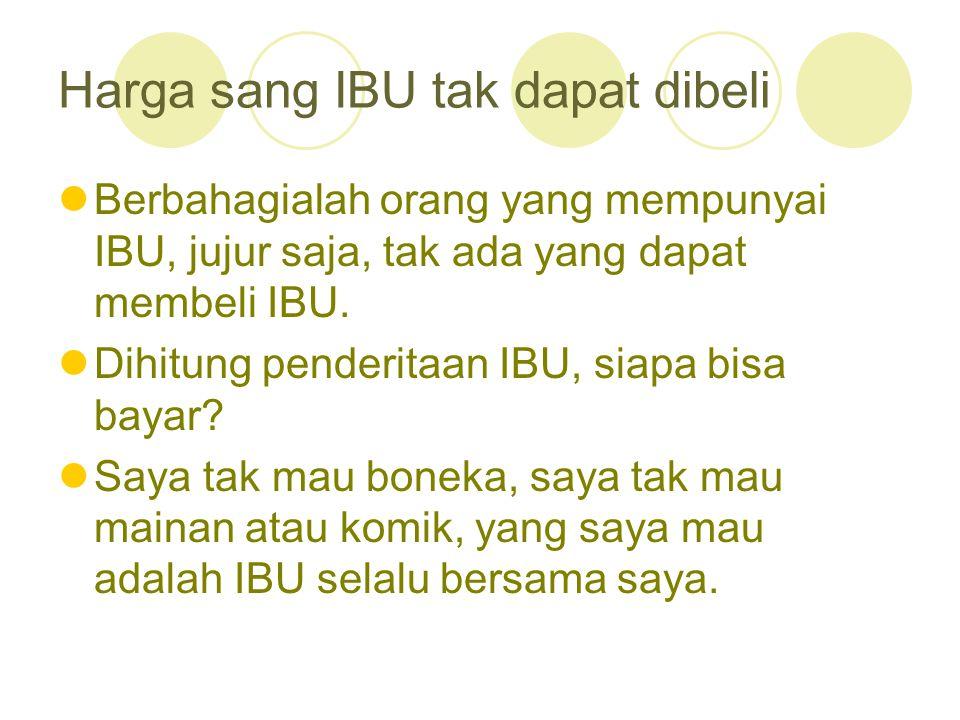 Harga sang IBU tak dapat dibeli Berbahagialah orang yang mempunyai IBU, jujur saja, tak ada yang dapat membeli IBU. Dihitung penderitaan IBU, siapa bi
