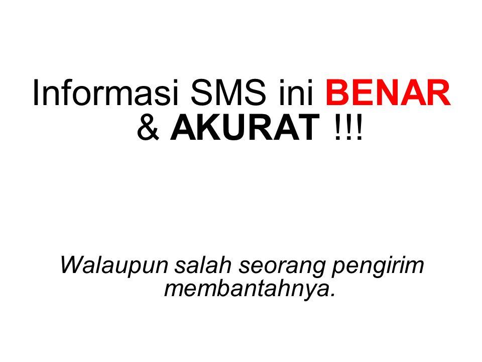 Informasi SMS ini BENAR & AKURAT !!! Walaupun salah seorang pengirim membantahnya.