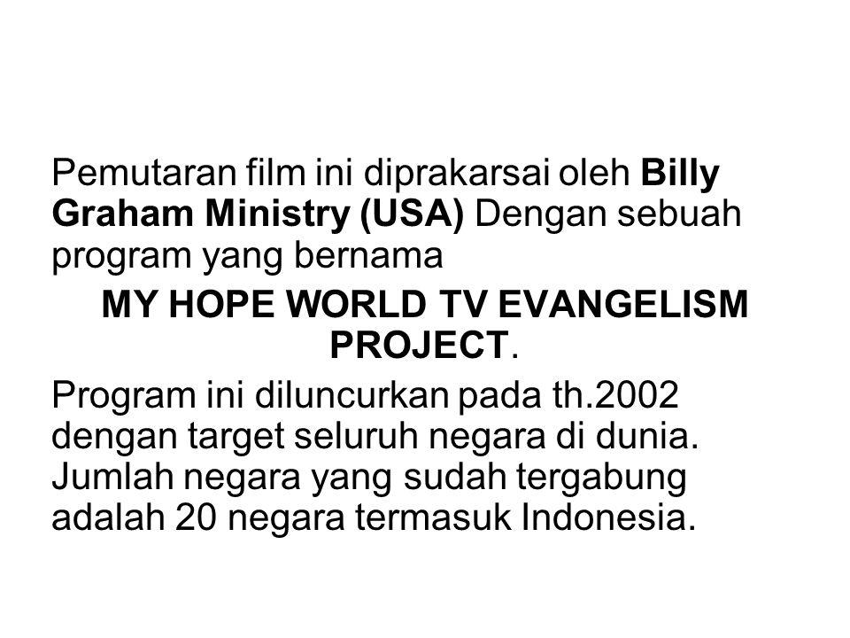 Pemutaran film ini diprakarsai oleh Billy Graham Ministry (USA) Dengan sebuah program yang bernama MY HOPE WORLD TV EVANGELISM PROJECT. Program ini di
