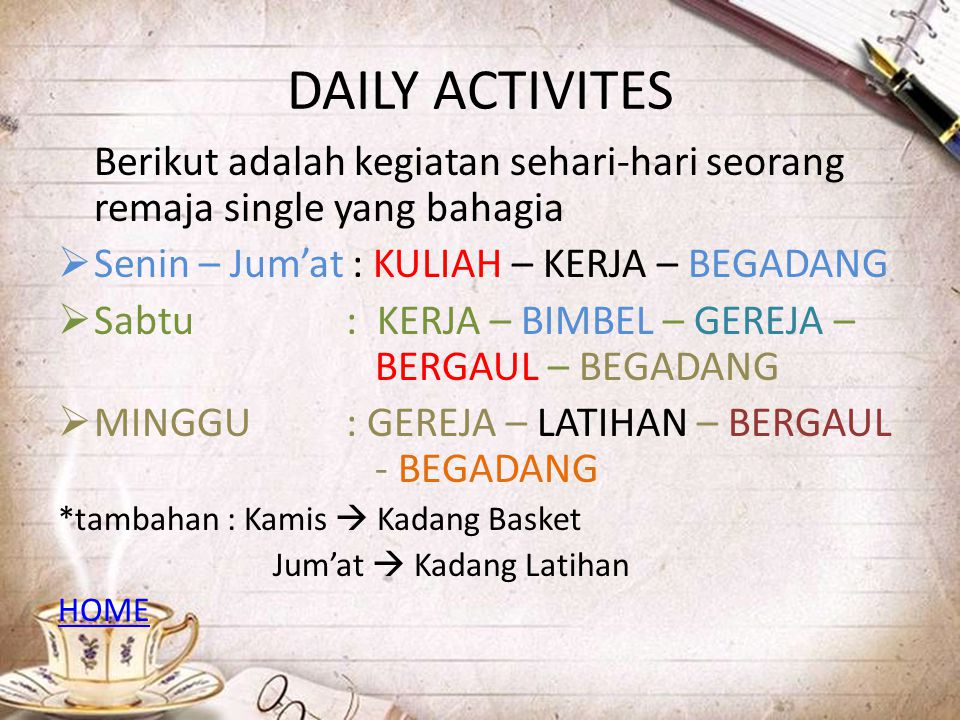 DAILY ACTIVITES Berikut adalah kegiatan sehari-hari seorang remaja single yang bahagia  Senin – Jum'at : KULIAH – KERJA – BEGADANG  Sabtu: KERJA – B