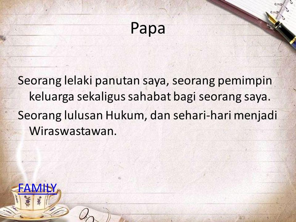 Papa Seorang lelaki panutan saya, seorang pemimpin keluarga sekaligus sahabat bagi seorang saya. Seorang lulusan Hukum, dan sehari-hari menjadi Wirasw