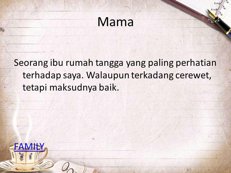 Mama Seorang ibu rumah tangga yang paling perhatian terhadap saya. Walaupun terkadang cerewet, tetapi maksudnya baik. FAMILY