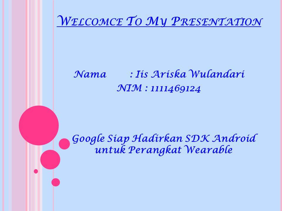 W ELCOMCE T O M Y P RESENTATION Nama : Iis Ariska Wulandari NIM: 1111469124 Google Siap Hadirkan SDK Android untuk Perangkat Wearable