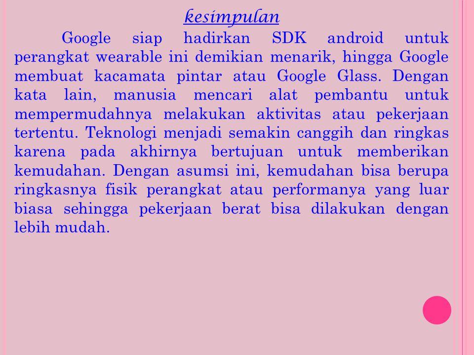 kesimpulan Google siap hadirkan SDK android untuk perangkat wearable ini demikian menarik, hingga Google membuat kacamata pintar atau Google Glass. De