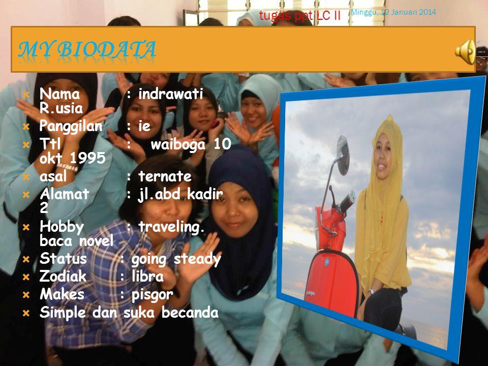  Nama : indrawati R.usia  Panggilan : ie  Ttl : waiboga 10 okt 1995  asal : ternate  Alamat : jl.abd kadir 2  Hobby : traveling.