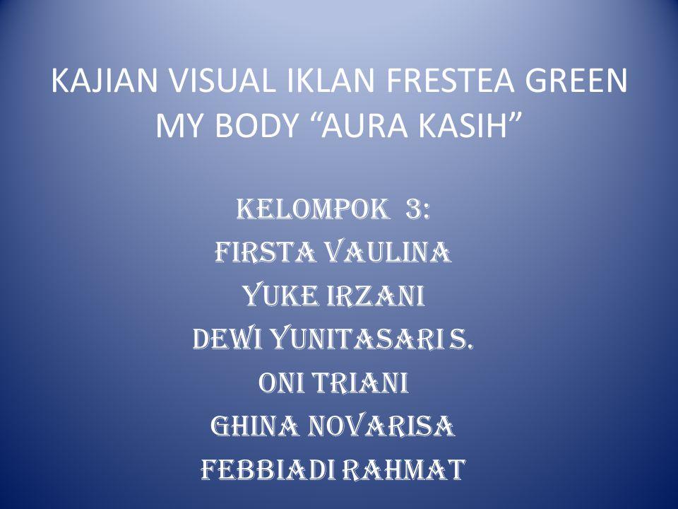 "KAJIAN VISUAL IKLAN FRESTEA GREEN MY BODY ""AURA KASIH"" Kelompok 3: Firsta Vaulina Yuke Irzani Dewi YunitaSari S. Oni Triani Ghina Novarisa Febbiadi ra"