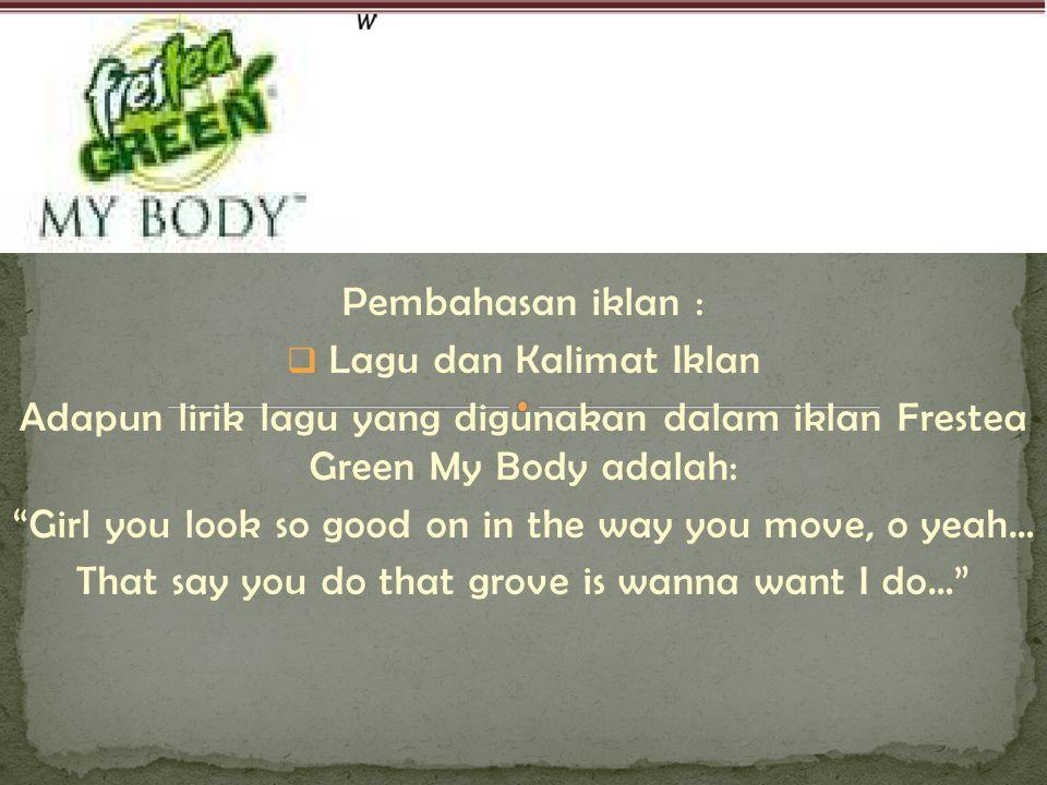 """Pembahasan iklan :  Lagu dan Kalimat Iklan Adapun lirik lagu yang digunakan dalam iklan Frestea Green My Body adalah: """"Girl you look so good on in th"""